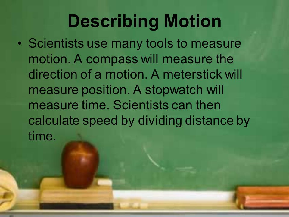 Describing Motion Scientists use many tools to measure motion. A compass will measure the direction of a motion. A meterstick will measure position. A