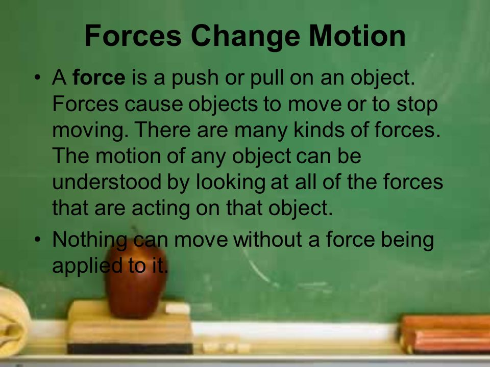 Forces Change Motion A force is a push or pull on an object. Forces cause objects to move or to stop moving. There are many kinds of forces. The motio
