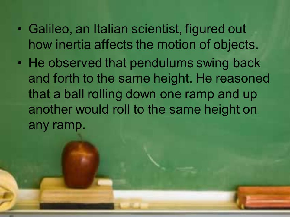 Galileo, an Italian scientist, figured out how inertia affects the motion of objects. He observed that pendulums swing back and forth to the same heig
