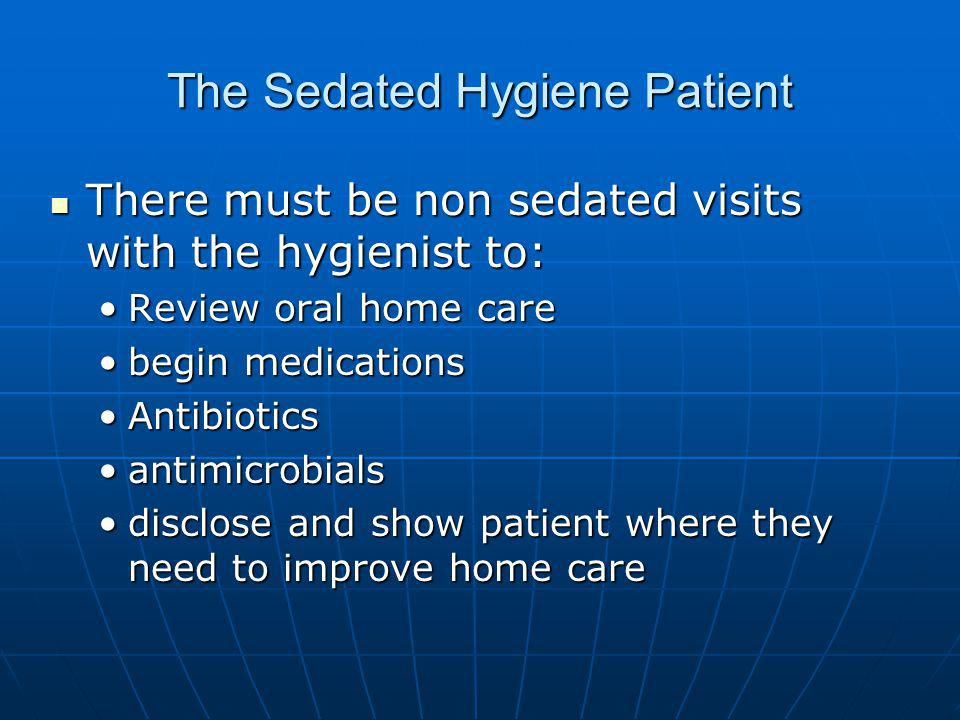 The Sedated Hygiene Patient There must be non sedated visits with the hygienist to: There must be non sedated visits with the hygienist to: Review oral home careReview oral home care begin medicationsbegin medications AntibioticsAntibiotics antimicrobialsantimicrobials disclose and show patient where they need to improve home caredisclose and show patient where they need to improve home care