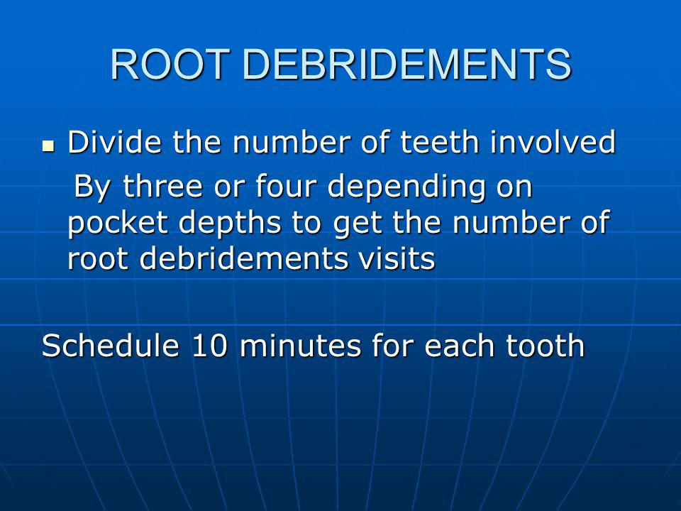 ROOT DEBRIDEMENTS Divide the number of teeth involved Divide the number of teeth involved By three or four depending on pocket depths to get the number of root debridements visits By three or four depending on pocket depths to get the number of root debridements visits Schedule 10 minutes for each tooth
