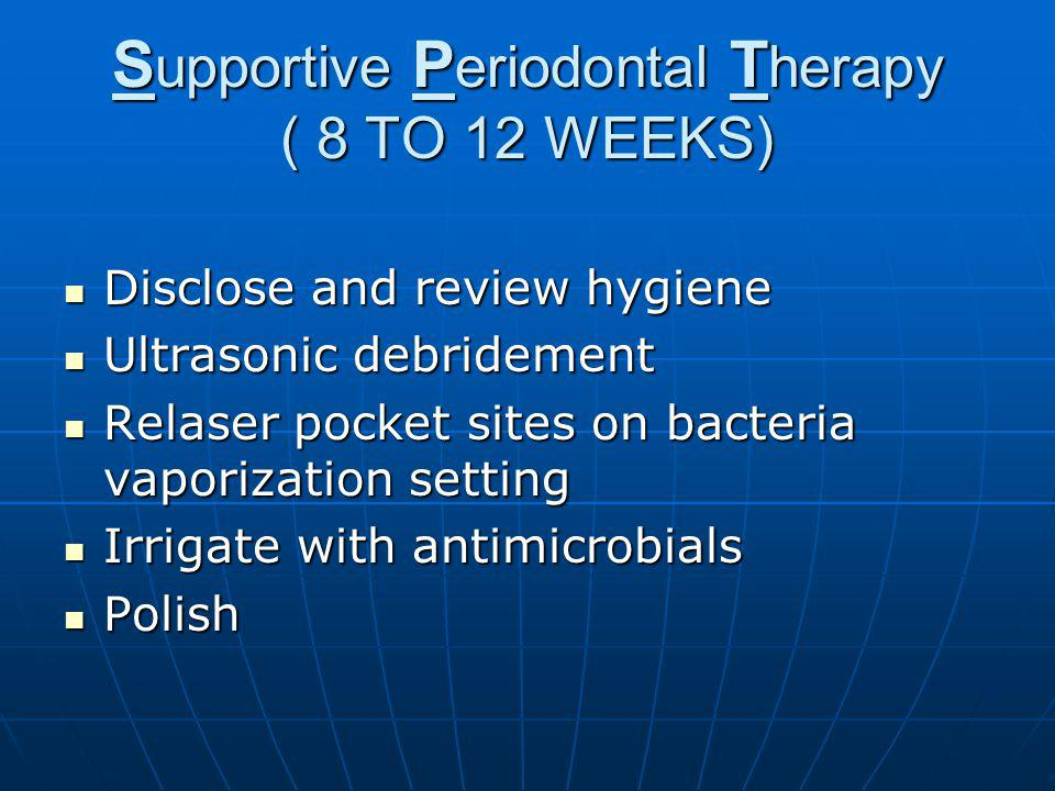 S upportive P eriodontal T herapy ( 8 TO 12 WEEKS) Disclose and review hygiene Disclose and review hygiene Ultrasonic debridement Ultrasonic debridement Relaser pocket sites on bacteria vaporization setting Relaser pocket sites on bacteria vaporization setting Irrigate with antimicrobials Irrigate with antimicrobials Polish Polish