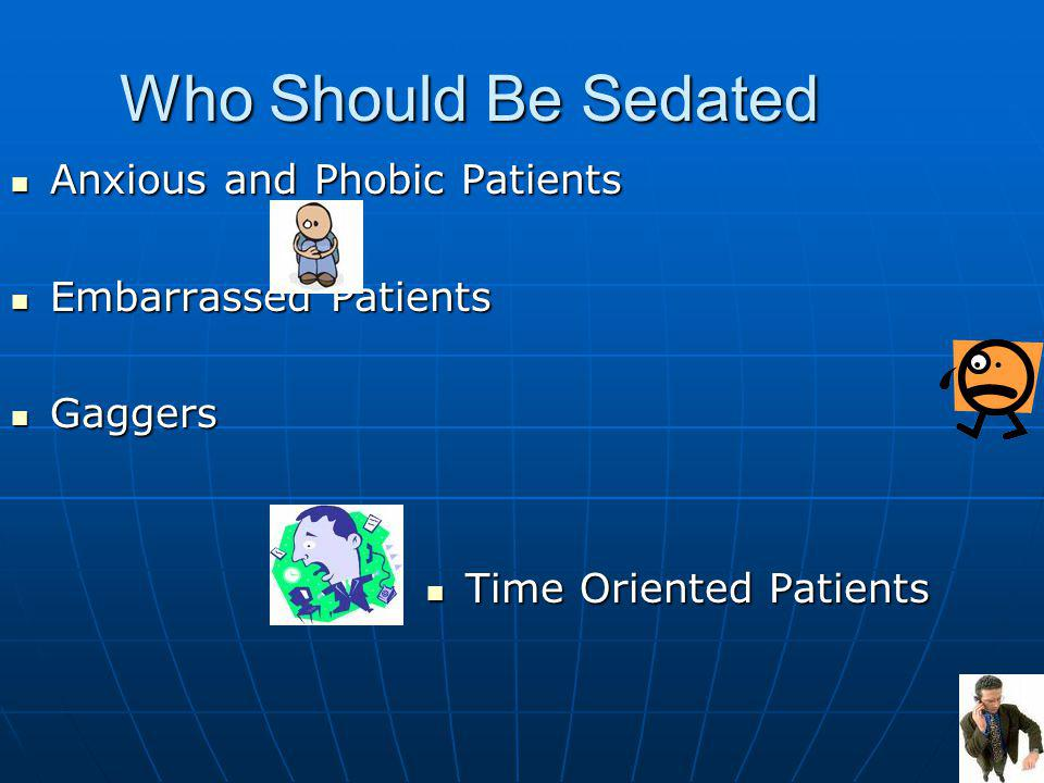 Who Should Be Sedated Anxious and Phobic Patients Anxious and Phobic Patients Embarrassed Patients Embarrassed Patients Gaggers Gaggers Time Oriented Patients Time Oriented Patients
