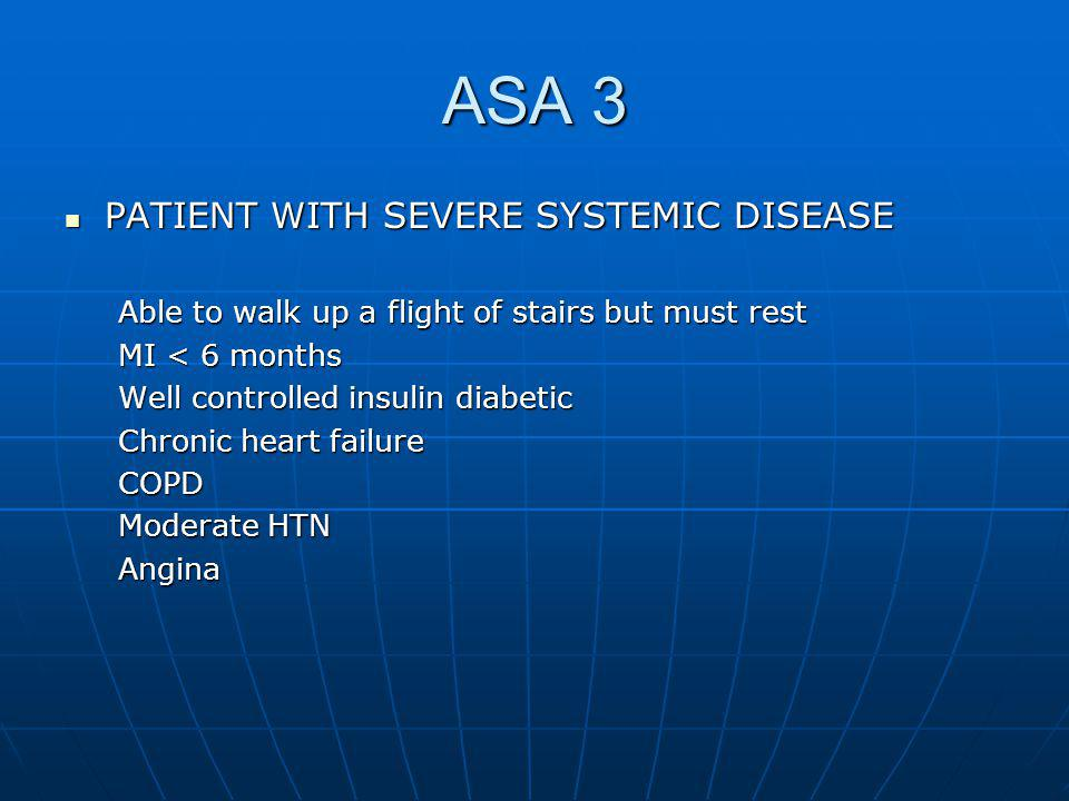 ASA 3 PATIENT WITH SEVERE SYSTEMIC DISEASE PATIENT WITH SEVERE SYSTEMIC DISEASE Able to walk up a flight of stairs but must rest MI < 6 months Well controlled insulin diabetic Chronic heart failure COPD Moderate HTN Angina