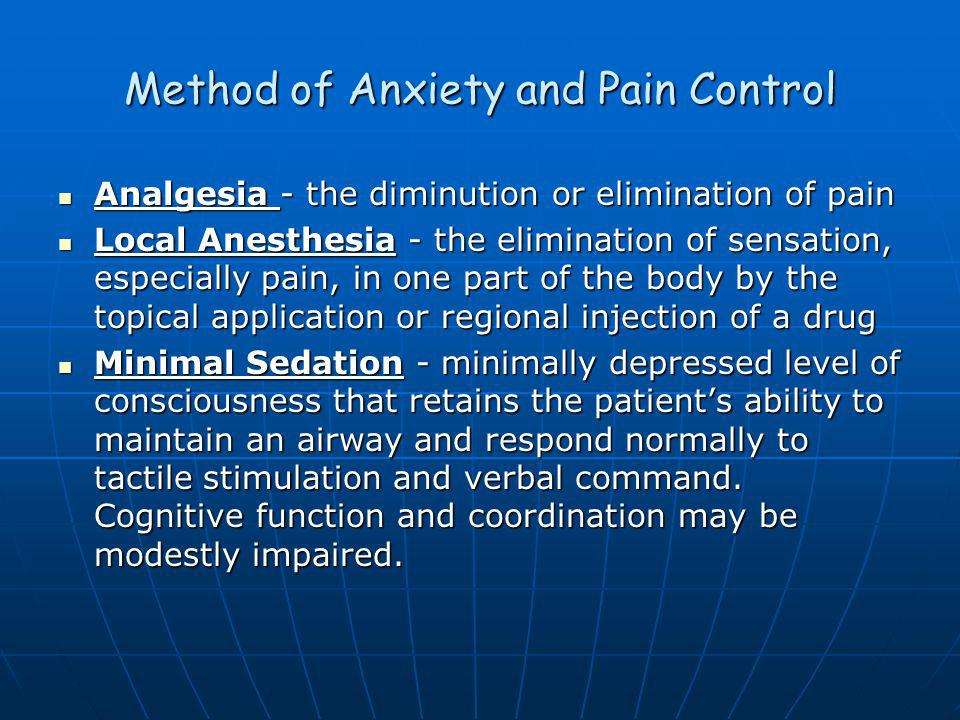 Method of Anxiety and Pain Control Analgesia - the diminution or elimination of pain Analgesia - the diminution or elimination of pain Local Anesthesia - the elimination of sensation, especially pain, in one part of the body by the topical application or regional injection of a drug Local Anesthesia - the elimination of sensation, especially pain, in one part of the body by the topical application or regional injection of a drug Minimal Sedation - minimally depressed level of consciousness that retains the patients ability to maintain an airway and respond normally to tactile stimulation and verbal command.