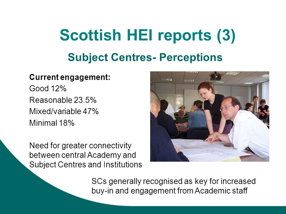 Scottish HEI reports (3) Subject Centres- Perceptions Current engagement: Good 12% Reasonable 23.5% Mixed/variable 47% Minimal 18% Need for greater co