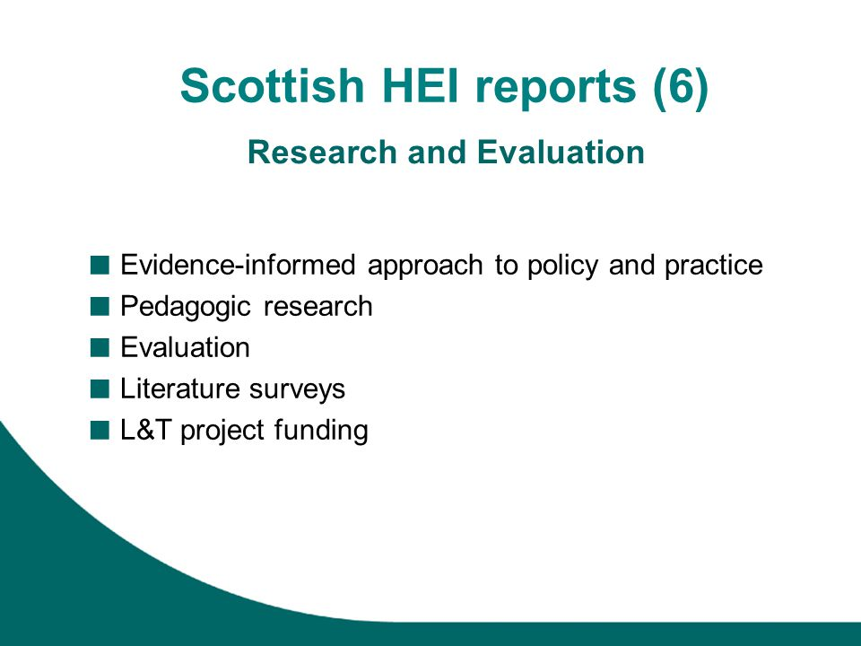 Scottish HEI reports (6) Research and Evaluation Evidence-informed approach to policy and practice Pedagogic research Evaluation Literature surveys L&T project funding