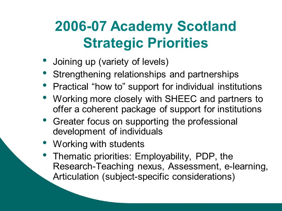 2006-07 Academy Scotland Strategic Priorities Joining up (variety of levels) Strengthening relationships and partnerships Practical how to support for individual institutions Working more closely with SHEEC and partners to offer a coherent package of support for institutions Greater focus on supporting the professional development of individuals Working with students Thematic priorities: Employability, PDP, the Research-Teaching nexus, Assessment, e-learning, Articulation (subject-specific considerations)