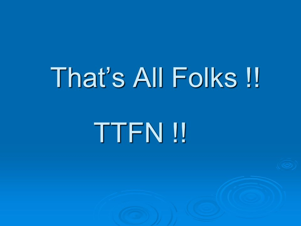 Thats All Folks !! TTFN !!