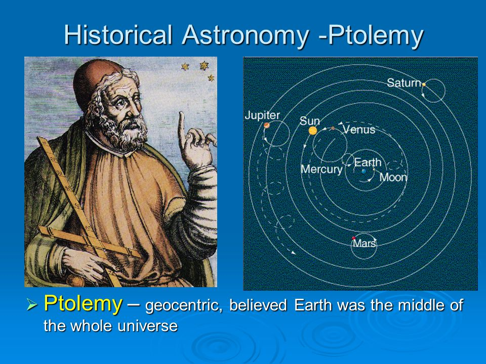 Historical Astronomy -Ptolemy Ptolemy – geocentric, believed Earth was the middle of the whole universe Ptolemy – geocentric, believed Earth was the middle of the whole universe