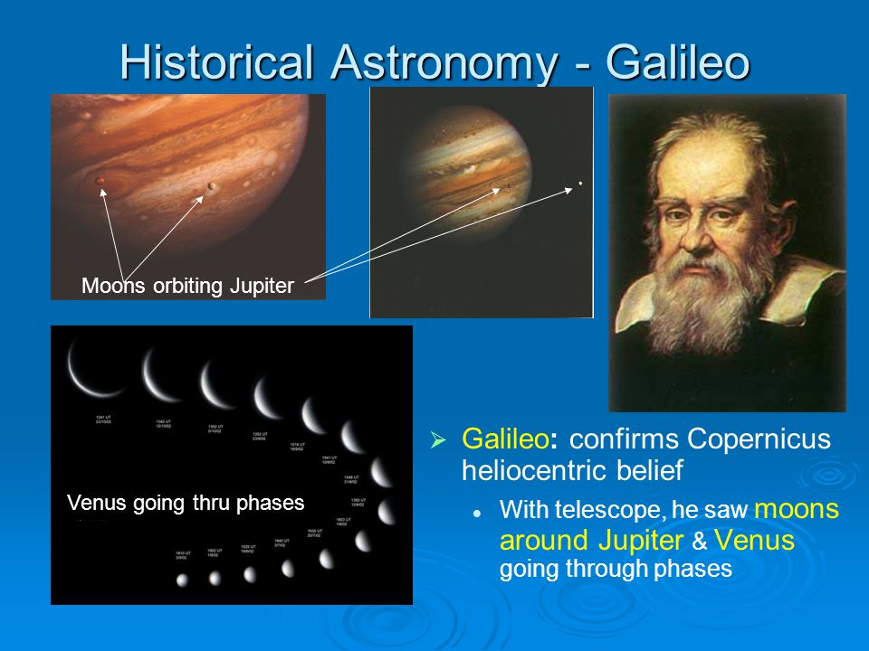 Historical Astronomy - Galileo Galileo: confirms Copernicus heliocentric belief With telescope, he saw moons around Jupiter & Venus going through phases Moons orbiting Jupiter Venus going thru phases