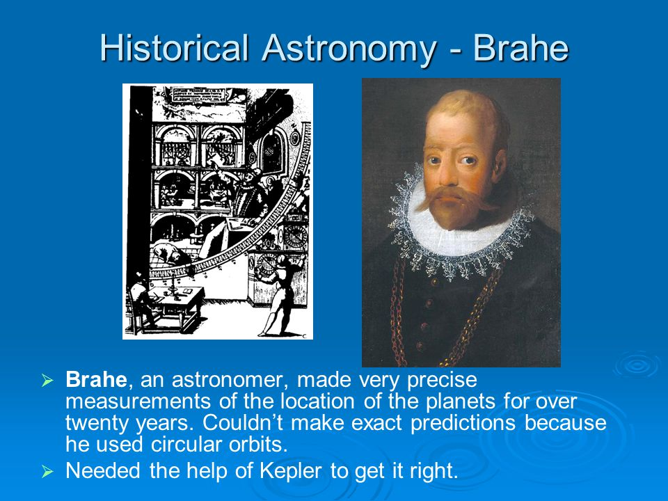 Historical Astronomy - Brahe Brahe, an astronomer, made very precise measurements of the location of the planets for over twenty years.