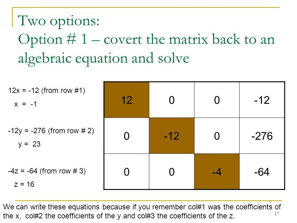 17 Two options: Option # 1 – covert the matrix back to an algebraic equation and solve 1200-12 0 0-276 00-4-64 12x = -12 (from row #1) x = -1 -12y = -