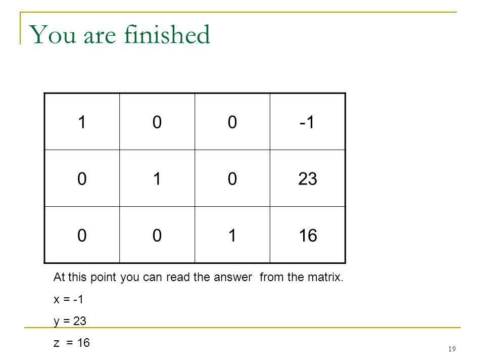 19 You are finished 100 01023 00116 At this point you can read the answer from the matrix. x = -1 y = 23 z = 16