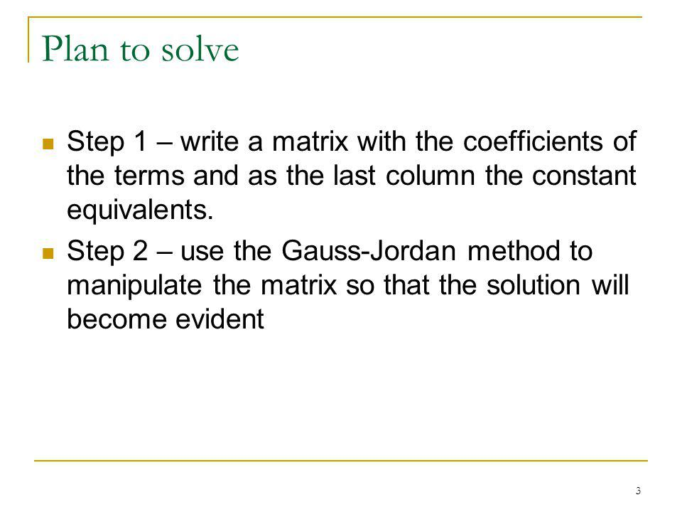 3 Plan to solve Step 1 – write a matrix with the coefficients of the terms and as the last column the constant equivalents. Step 2 – use the Gauss-Jor