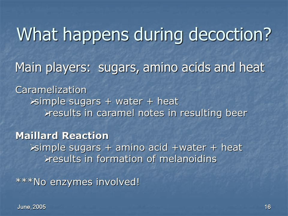 June, 200516 What happens during decoction? Main players: sugars, amino acids and heat Caramelization simple sugars + water + heat simple sugars + wat