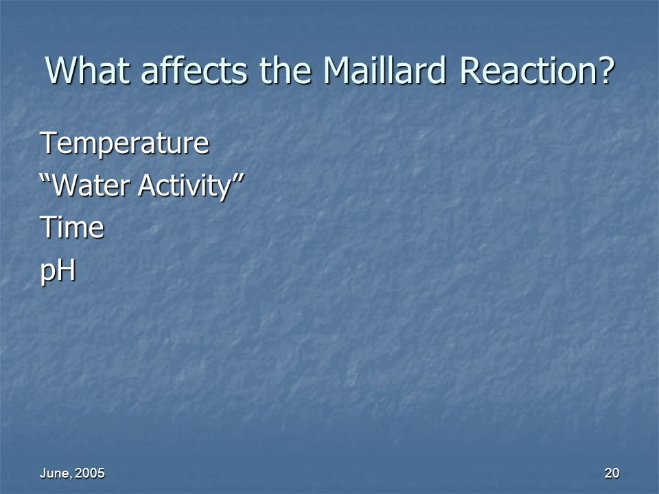June, 200520 What affects the Maillard Reaction? Temperature Water Activity TimepH