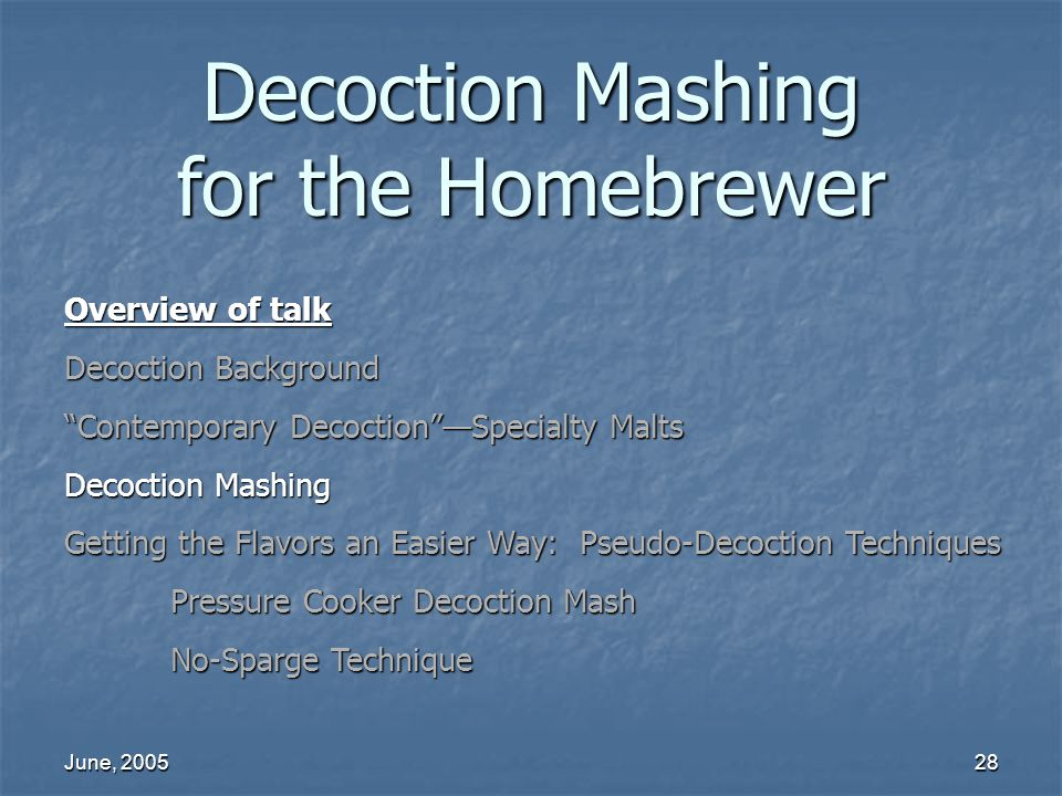 June, 200528 Decoction Mashing for the Homebrewer Overview of talk Decoction Background Contemporary DecoctionSpecialty Malts Decoction Mashing Gettin