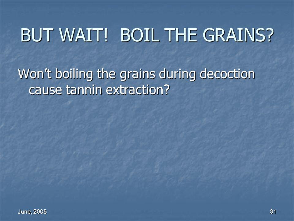 June, 200531 BUT WAIT! BOIL THE GRAINS? Wont boiling the grains during decoction cause tannin extraction?