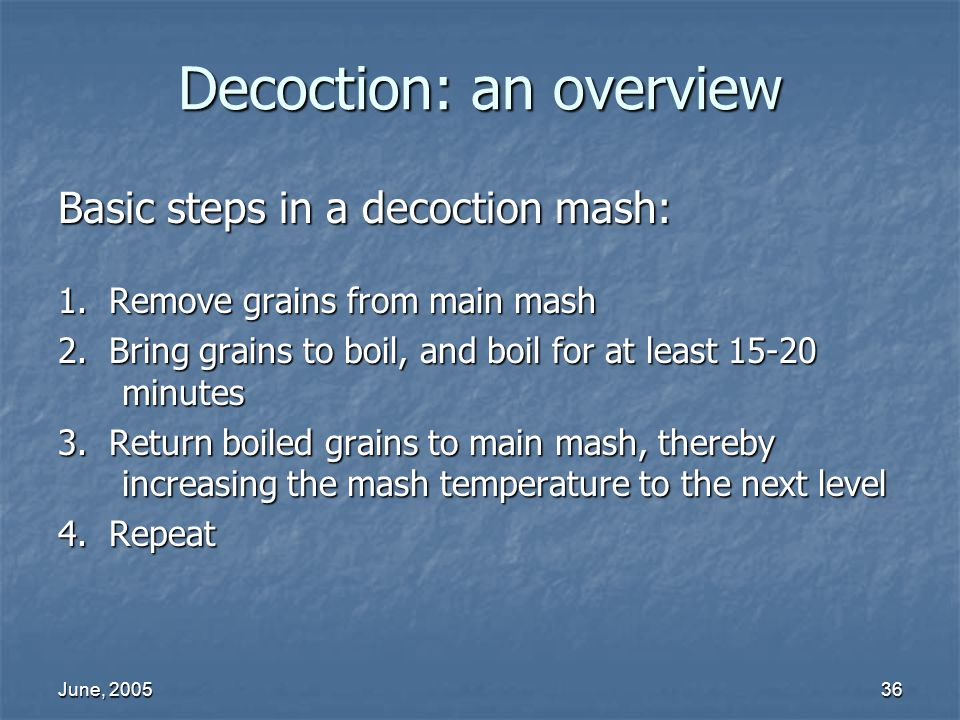 June, 200536 Decoction: an overview Basic steps in a decoction mash: 1. Remove grains from main mash 2. Bring grains to boil, and boil for at least 15
