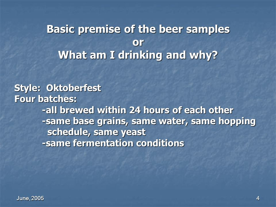 June, 20054 Basic premise of the beer samples or What am I drinking and why? Style: Oktoberfest Four batches: -all brewed within 24 hours of each othe