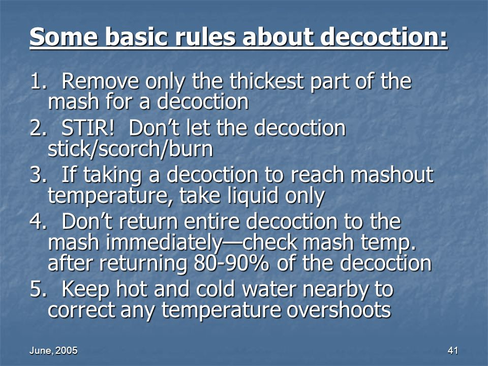 June, 200541 Some basic rules about decoction: 1. Remove only the thickest part of the mash for a decoction 2. STIR! Dont let the decoction stick/scor