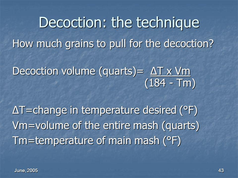 June, 200543 Decoction: the technique How much grains to pull for the decoction? Decoction volume (quarts)= T x Vm (184 - Tm) (184 - Tm) T=change in t