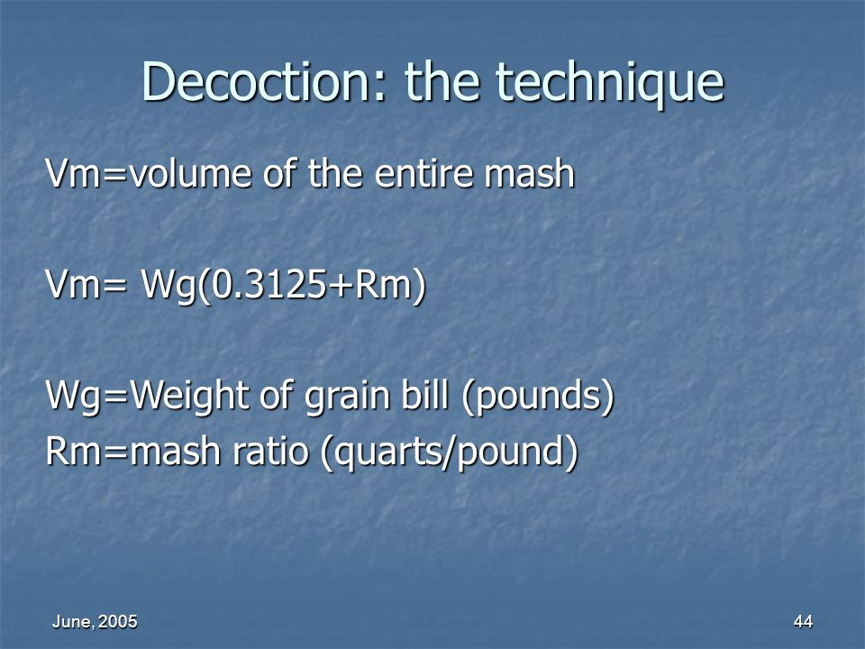June, 200544 Decoction: the technique Vm=volume of the entire mash Vm= Wg(0.3125+Rm) Wg=Weight of grain bill (pounds) Rm=mash ratio (quarts/pound)