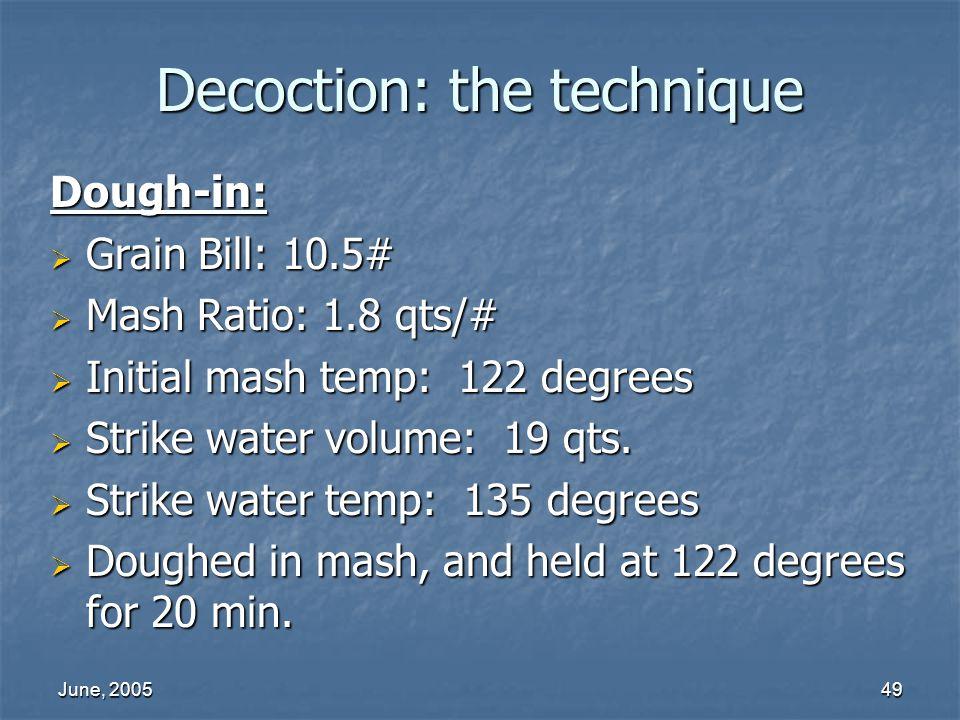 June, 200549 Decoction: the technique Dough-in: Grain Bill: 10.5# Grain Bill: 10.5# Mash Ratio: 1.8 qts/# Mash Ratio: 1.8 qts/# Initial mash temp: 122