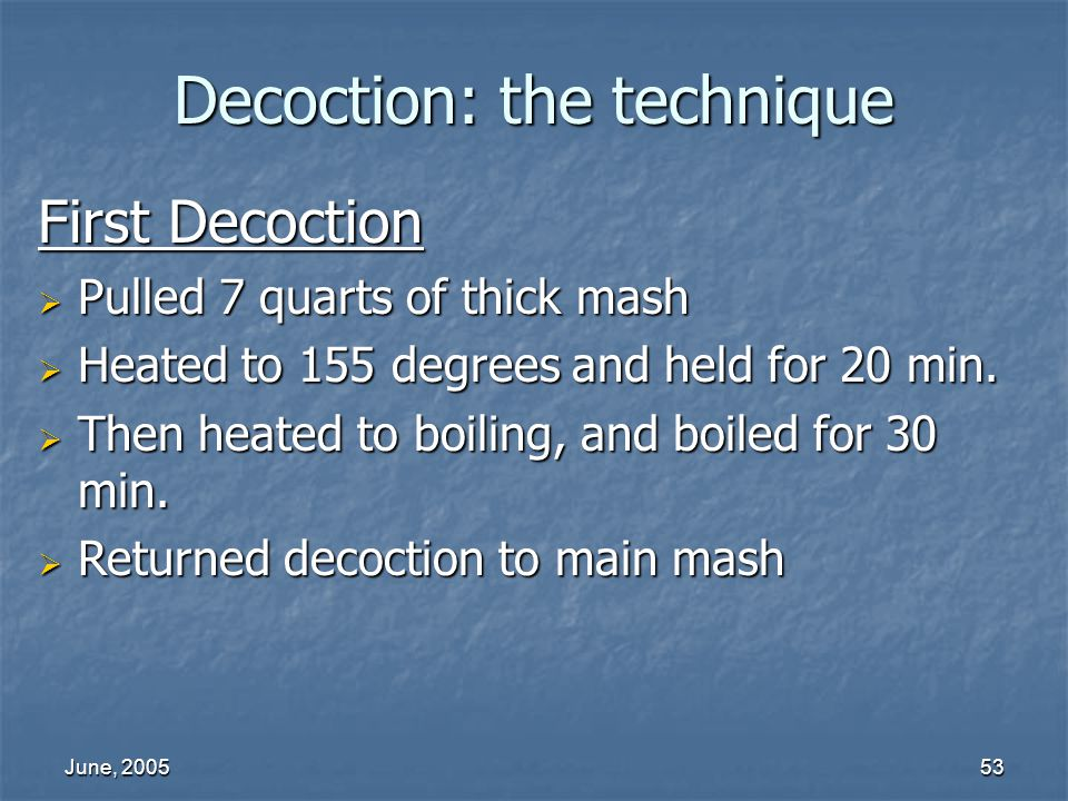 June, 200553 Decoction: the technique First Decoction Pulled 7 quarts of thick mash Pulled 7 quarts of thick mash Heated to 155 degrees and held for 20 min.