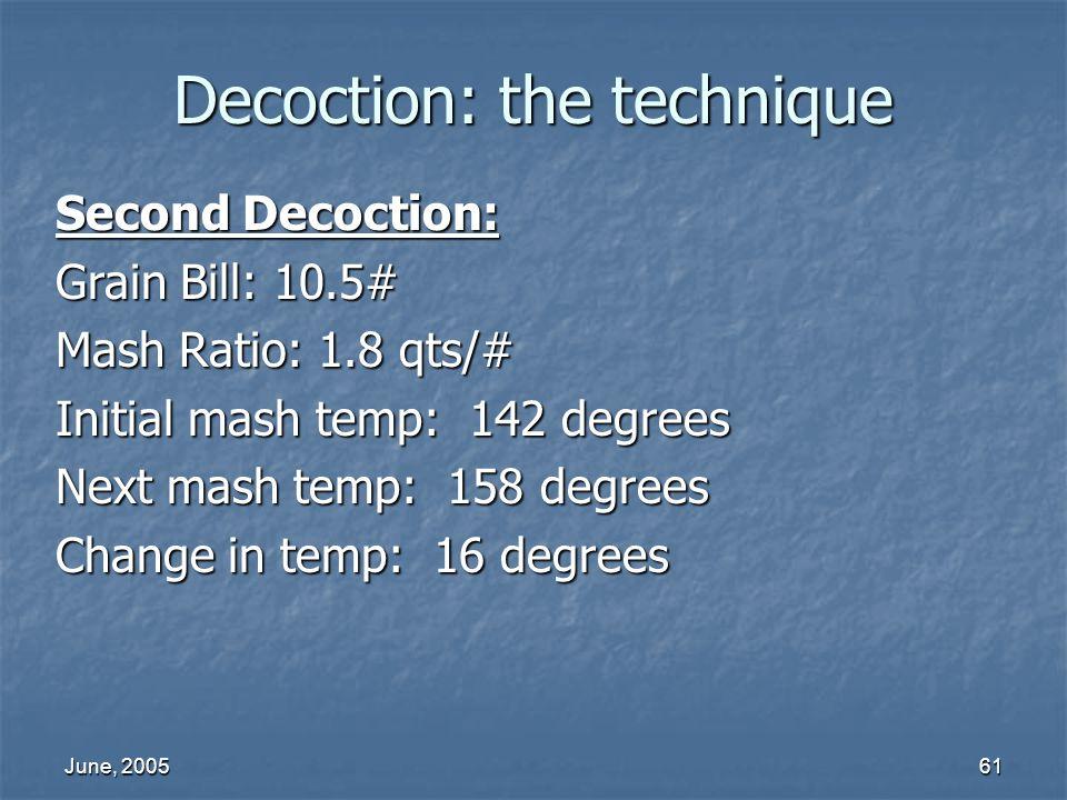 June, 200561 Decoction: the technique Second Decoction: Grain Bill: 10.5# Mash Ratio: 1.8 qts/# Initial mash temp: 142 degrees Next mash temp: 158 deg