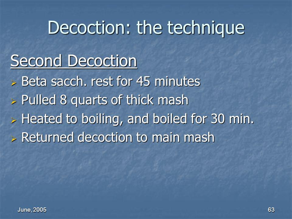 June, 200563 Decoction: the technique Second Decoction Beta sacch. rest for 45 minutes Beta sacch. rest for 45 minutes Pulled 8 quarts of thick mash P
