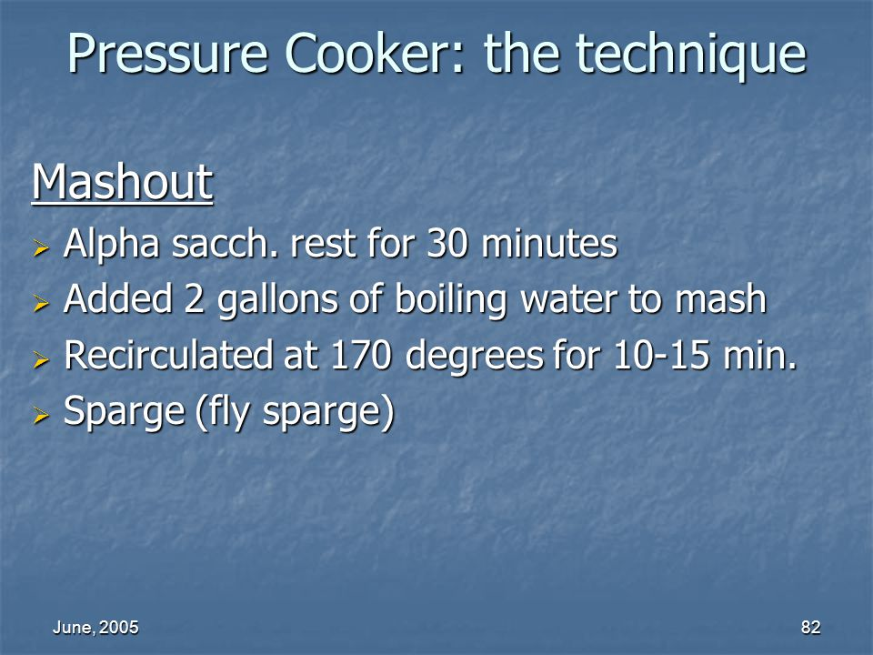 June, 200582 Pressure Cooker: the technique Mashout Alpha sacch. rest for 30 minutes Alpha sacch. rest for 30 minutes Added 2 gallons of boiling water