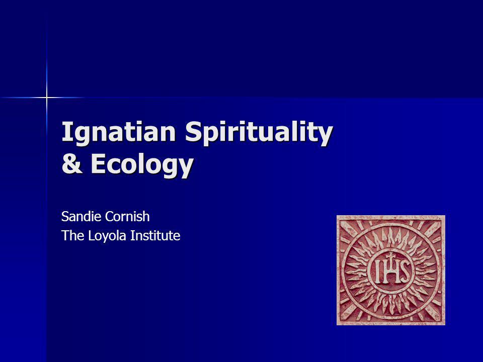 Ignatian Spirituality & Ecology Sandie Cornish The Loyola Institute