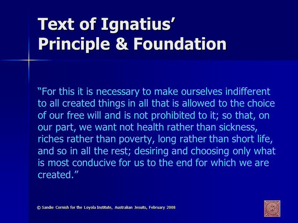 © Sandie Cornish for the Loyola Institute, Australian Jesuits, February 2008 Text of Ignatius Principle & Foundation For this it is necessary to make