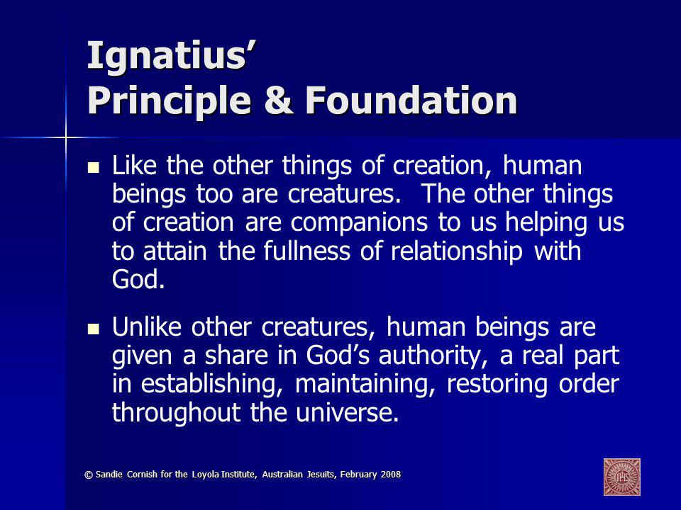 © Sandie Cornish for the Loyola Institute, Australian Jesuits, February 2008 Ignatius Principle & Foundation Like the other things of creation, human beings too are creatures.