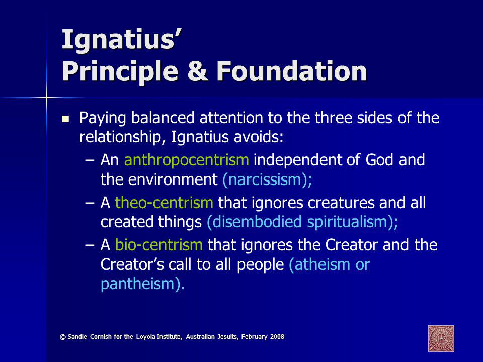 © Sandie Cornish for the Loyola Institute, Australian Jesuits, February 2008 Ignatius Principle & Foundation Paying balanced attention to the three si