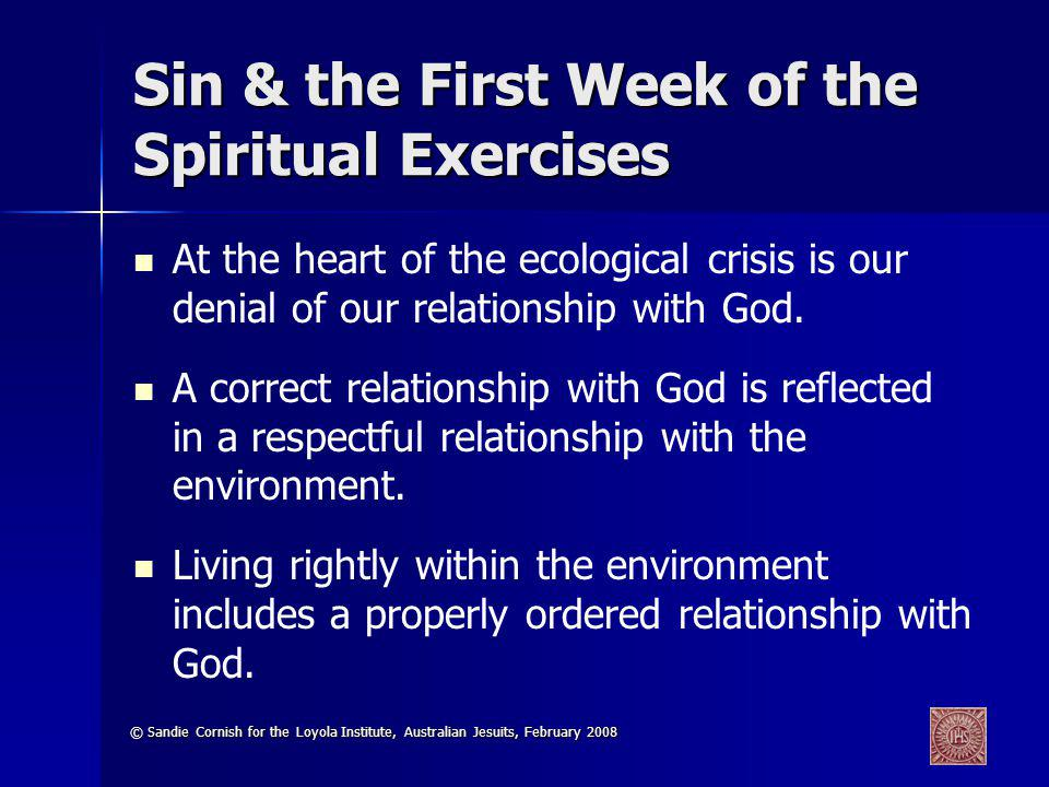 © Sandie Cornish for the Loyola Institute, Australian Jesuits, February 2008 Sin & the First Week of the Spiritual Exercises At the heart of the ecological crisis is our denial of our relationship with God.