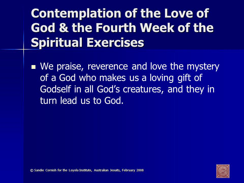 © Sandie Cornish for the Loyola Institute, Australian Jesuits, February 2008 Contemplation of the Love of God & the Fourth Week of the Spiritual Exercises We praise, reverence and love the mystery of a God who makes us a loving gift of Godself in all Gods creatures, and they in turn lead us to God.