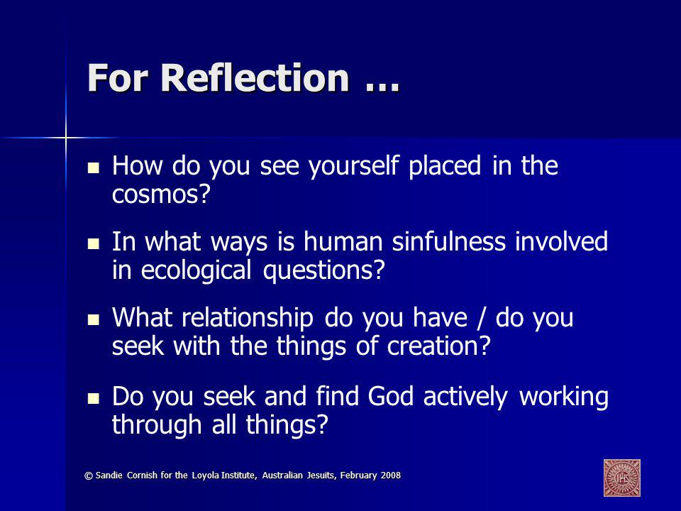 © Sandie Cornish for the Loyola Institute, Australian Jesuits, February 2008 For Reflection … How do you see yourself placed in the cosmos.