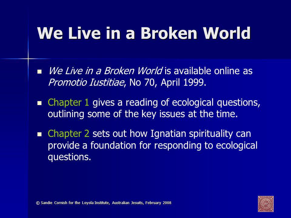 © Sandie Cornish for the Loyola Institute, Australian Jesuits, February 2008 We Live in a Broken World We Live in a Broken World is available online as Promotio Iustitiae, No 70, April 1999.