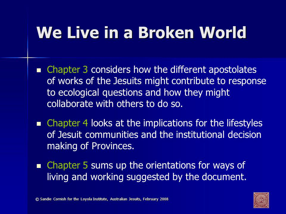 © Sandie Cornish for the Loyola Institute, Australian Jesuits, February 2008 We Live in a Broken World Chapter 3 considers how the different apostolat