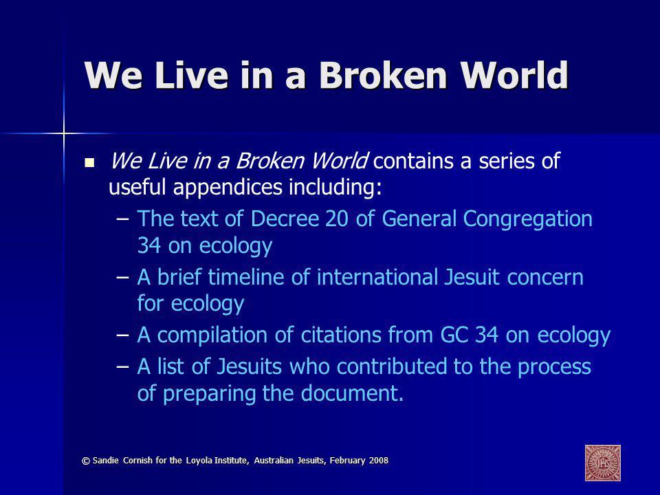 © Sandie Cornish for the Loyola Institute, Australian Jesuits, February 2008 We Live in a Broken World We Live in a Broken World contains a series of