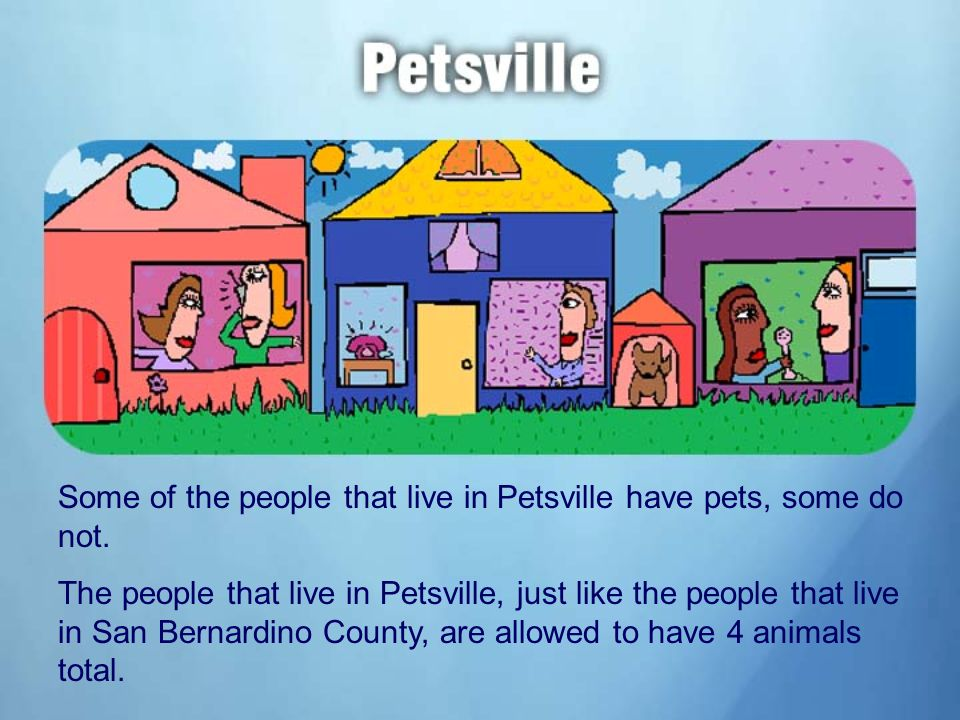 Some of the people that live in Petsville have pets, some do not.