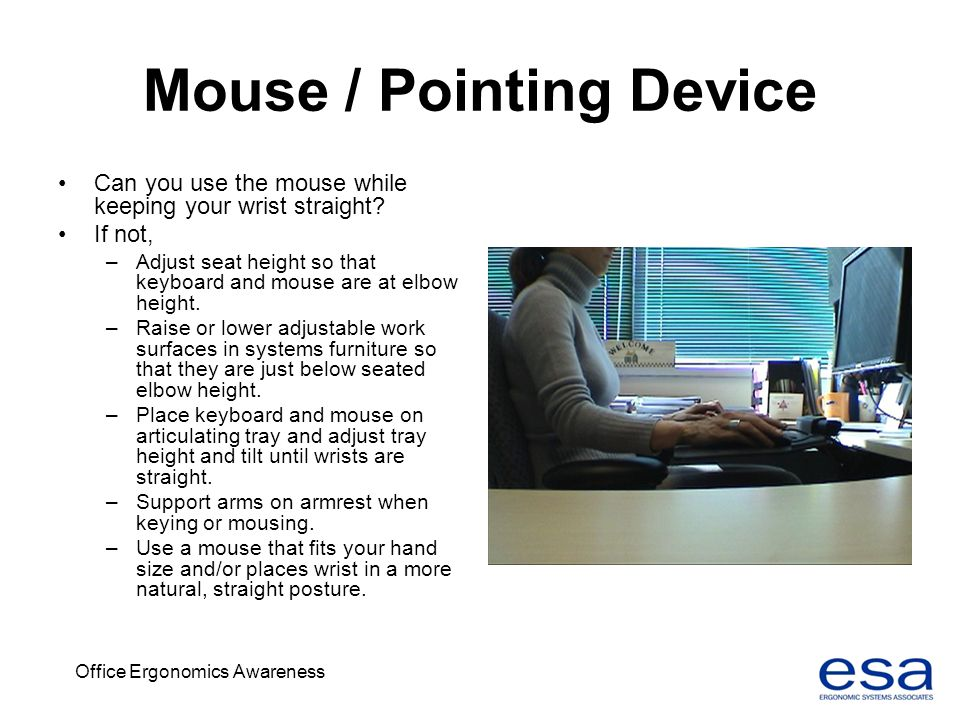 Office Ergonomics Awareness Mouse / Pointing Device Can you use the mouse while keeping your wrist straight? If not, –Adjust seat height so that keybo