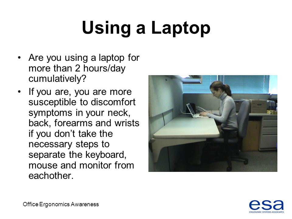 Office Ergonomics Awareness Using a Laptop Are you using a laptop for more than 2 hours/day cumulatively? If you are, you are more susceptible to disc
