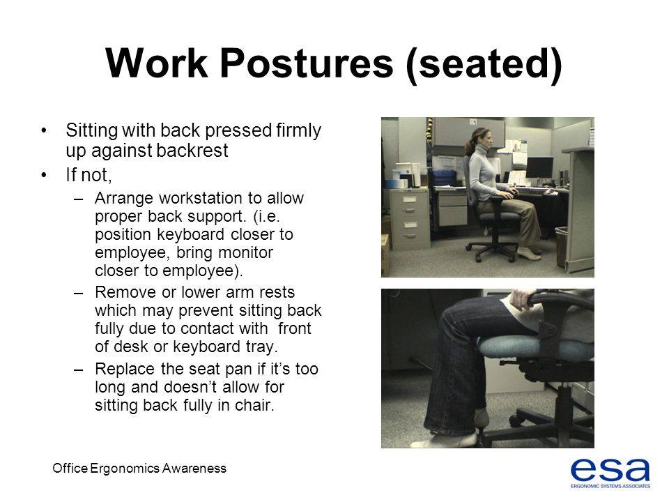 Office Ergonomics Awareness Work Postures (seated) Sitting with back pressed firmly up against backrest If not, –Arrange workstation to allow proper b