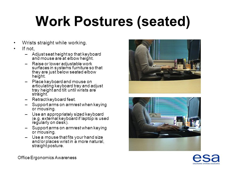 Office Ergonomics Awareness Work Postures (seated) Wrists straight while working. If not, –Adjust seat height so that keyboard and mouse are at elbow