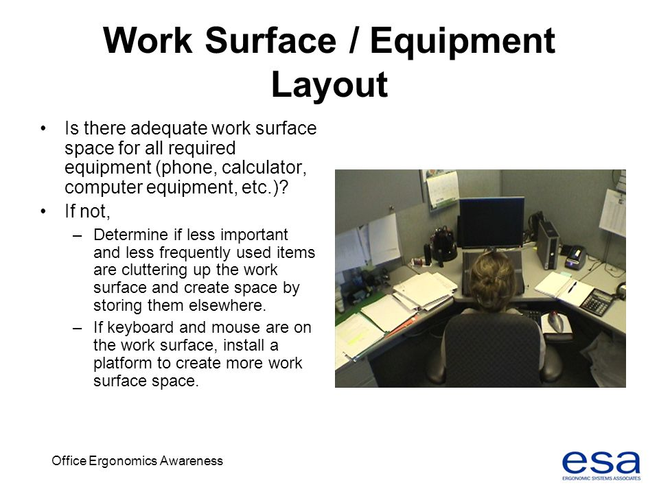 Office Ergonomics Awareness Work Surface / Equipment Layout Is there adequate work surface space for all required equipment (phone, calculator, comput