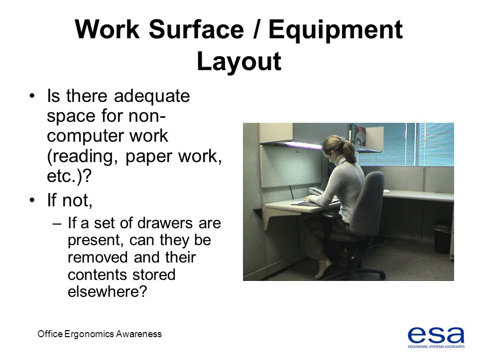Office Ergonomics Awareness Work Surface / Equipment Layout Is there adequate space for non- computer work (reading, paper work, etc.)? If not, –If a